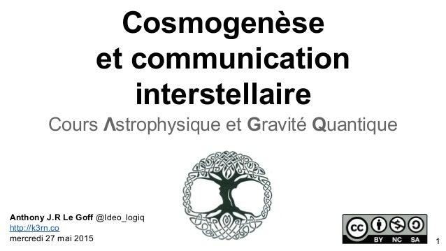 Cosmogenèse et communication interstellaire Cours Λstrophysique et Gravité Quantique Anthony J.R Le Goff @Ideo_logiq http:...