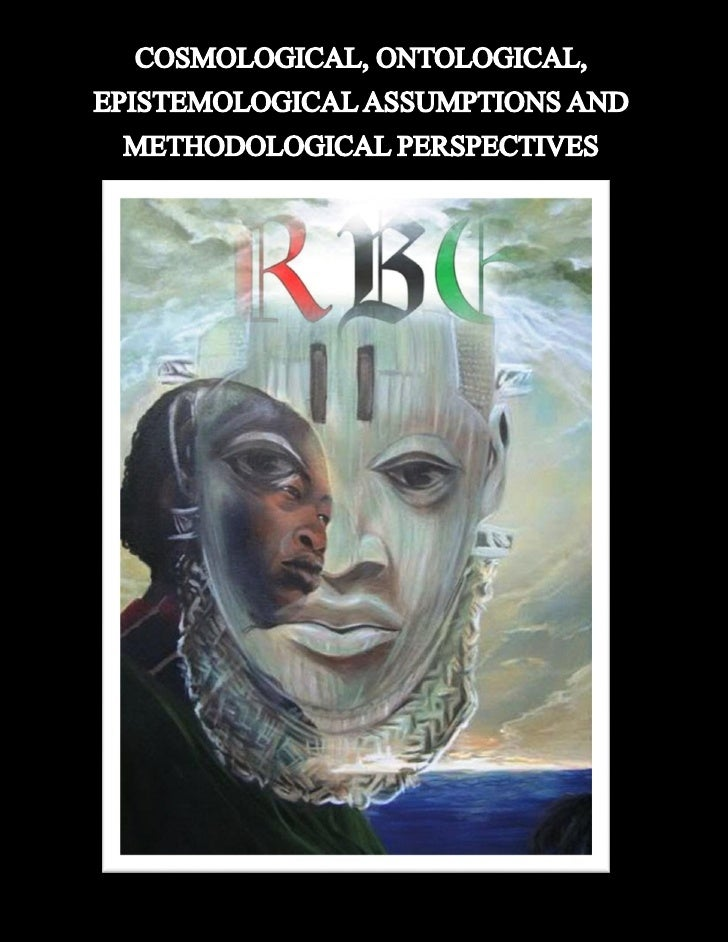 COSMOLOGICAL, ONTOLOGICAL, EPISTEMOLOGICAL           ASSUMPTIONS AND METHODOLOGICAL                     PERSPECTIVES.     ...