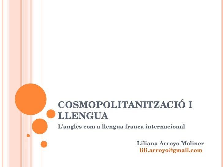 COSMOPOLITANITZACIÓ I LLENGUA L'anglès com a llengua franca internacional Liliana Arroyo Moliner [email_address]