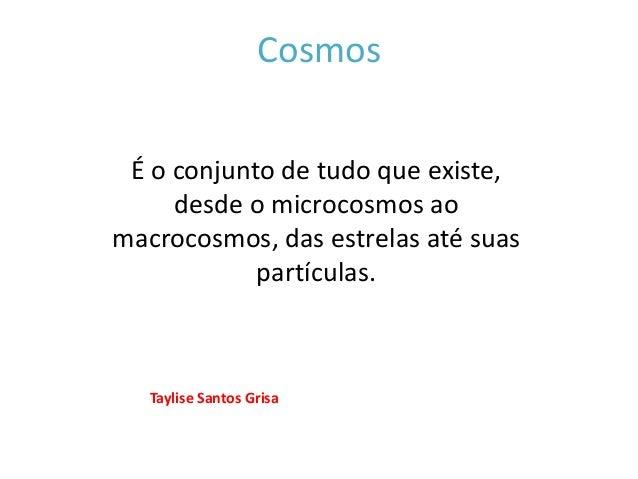 Cosmos É o conjunto de tudo que existe, desde o microcosmos ao macrocosmos, das estrelas até suas partículas. Taylise Sant...