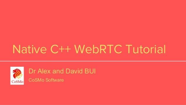 Native C++ WebRTC Tutorial Dr Alex and David BUI CoSMo Software