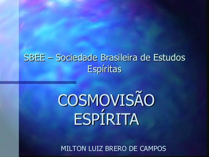 SBEE – Sociedade Brasileira de Estudos Espíritas COSMOVISÃO ESPÍRITA MILTON LUIZ BRERO DE CAMPOS