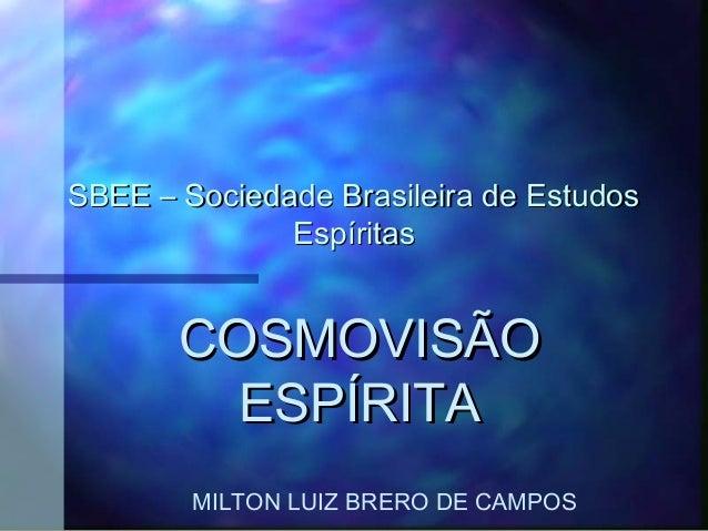 SBEE – Sociedade Brasileira de Estudos              Espíritas       COSMOVISÃO         ESPÍRITA        MILTON LUIZ BRERO D...