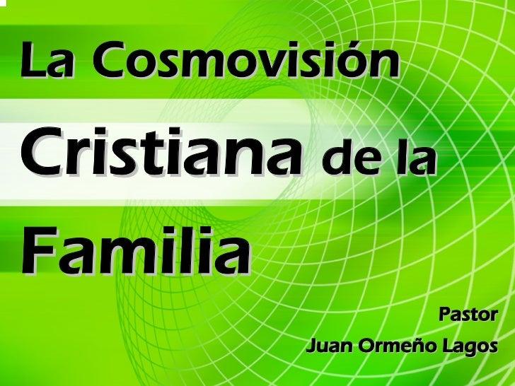 La Cosmovisión Cristiana de la Familia                      Pastor           Juan Ormeño Lagos