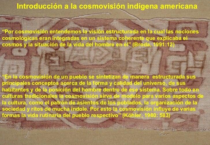 """Introducción a la cosmovisión indígena americana """" Por cosmovisión entendemos la visión estructurada en la cual las nocion..."""