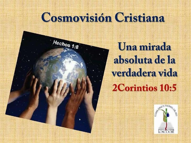 Cosmovisión Cristiana<br />Una mirada absoluta de la verdadera vida<br />2Corintios 10:5<br />
