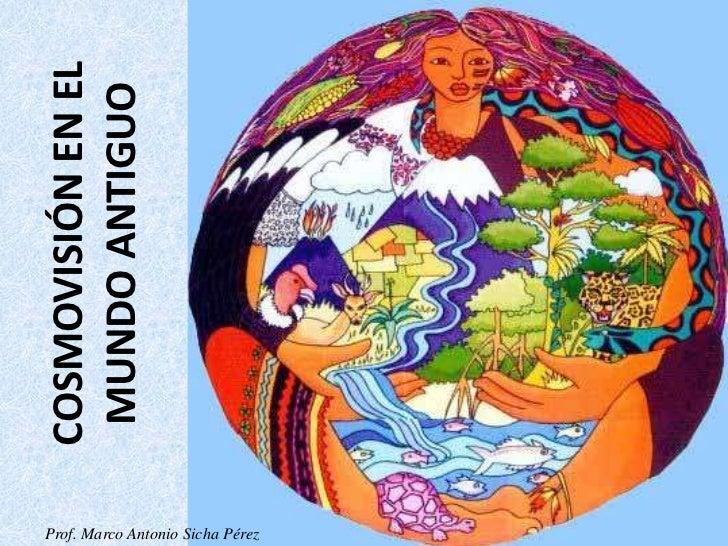 COSMOVISIÓN EN EL MUNDO ANTIGUOProf. Marco Antonio Sicha Pérez