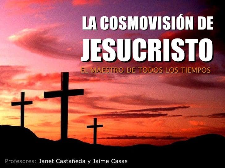 Profesores:  Janet Castañeda y Jaime Casas EL MAESTRO DE TODOS LOS TIEMPOS LA COSMOVISIÓN DE  JESUCRISTO