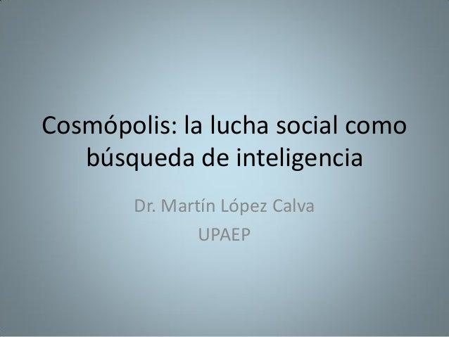 Cosmópolis: la lucha social como búsqueda de inteligencia Dr. Martín López Calva UPAEP