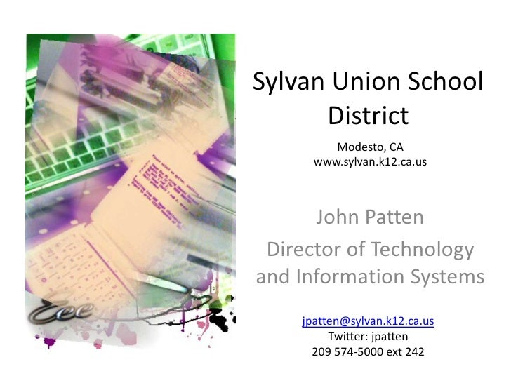 Sylvan Union School District<br />Modesto, CA <br />www.sylvan.k12.ca.us<br />John Patten<br />Director of Technology and ...
