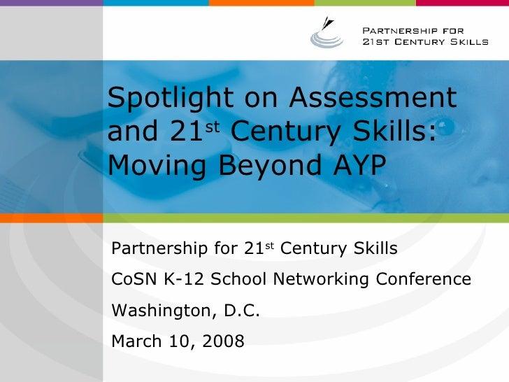 Spotlight on Assessment and 21 st  Century Skills: Moving Beyond AYP Partnership for 21 st  Century Skills  CoSN K-12 Scho...