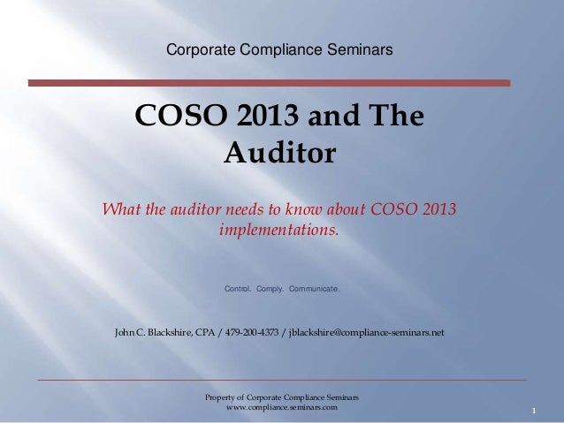 COSO 2013 and The Auditor What the auditor needs to know about COSO 2013 implementations. Corporate Compliance Seminars 1 ...