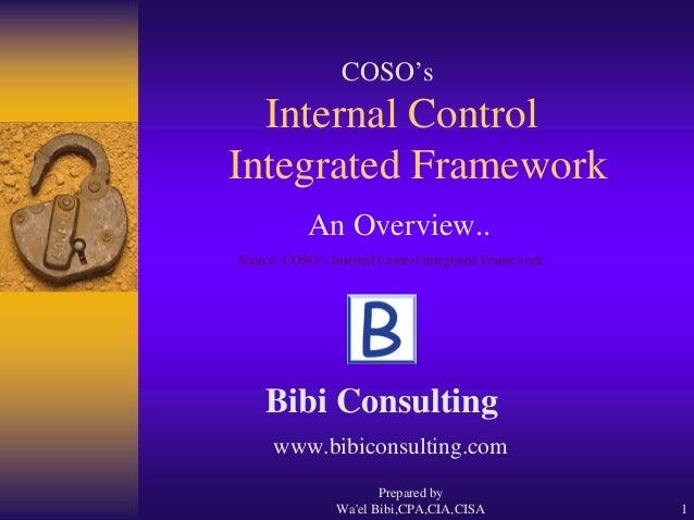 Prepared by Wa'el Bibi,CPA,CIA,CISA 1 Internal Control Integrated Framework COSO's An Overview.. Source: COSO's Internal C...