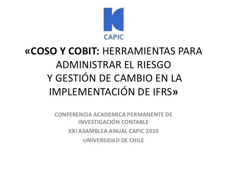 «COSO Y COBIT: HERRAMIENTAS PARA ADMINISTRAR EL RIESGO Y GESTIÓN DE CAMBIO EN LA IMPLEMENTACIÓN DE IFRS»<br />CONFERENCIA ...