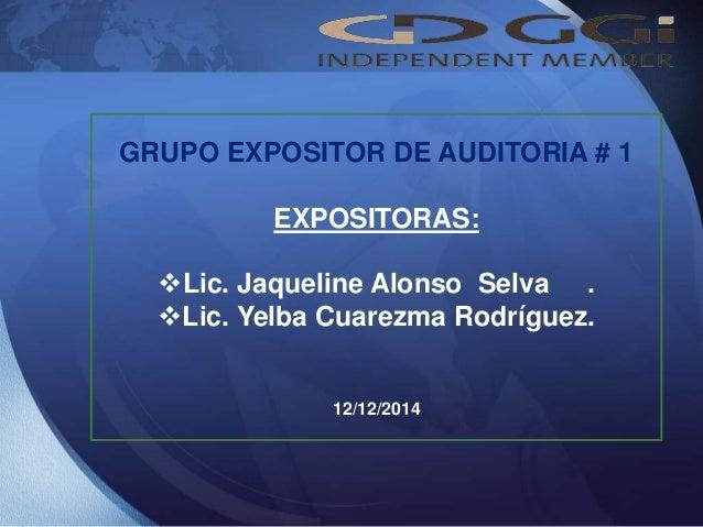 GRUPO EXPOSITOR DE AUDITORIA # 1 EXPOSITORAS: Lic. Jaqueline Alonso Selva . Lic. Yelba Cuarezma Rodríguez. 12/12/2014