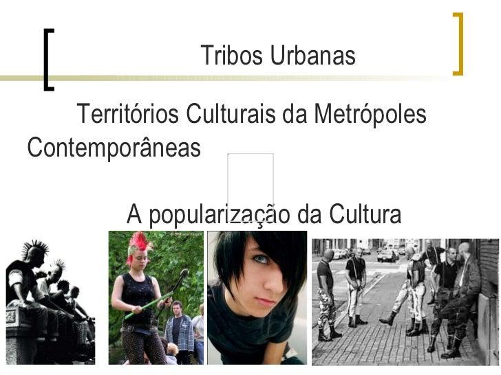 Territórios Culturais da Metrópoles Contemporâneas A popularização da Cultura Tribos Urbanas