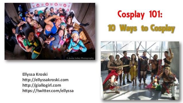 Cosplay 101: Ellyssa Kroski http://ellyssakroski.com http://giallogirl.com https://twitter.com/ellyssa 10 Ways to Cosplay