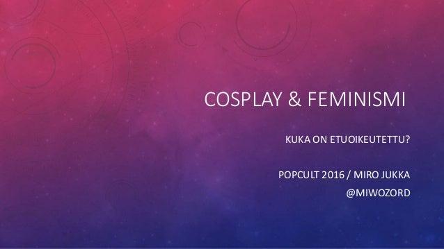 COSPLAY & FEMINISMI KUKA ON ETUOIKEUTETTU? POPCULT 2016 / MIRO JUKKA @MIWOZORD
