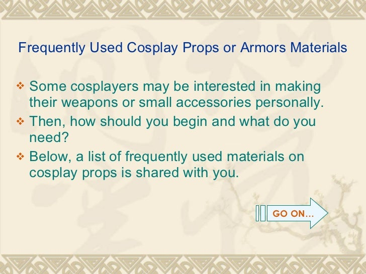 Frequently Used Cosplay Props or Armors Materials <ul><li>Some cosplayers may be interested in making their weapons or sma...