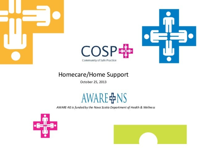 Homecare/Home Support October 25, 2013  AWARE-NS is funded by the Nova Scotia Department of Health & Wellness