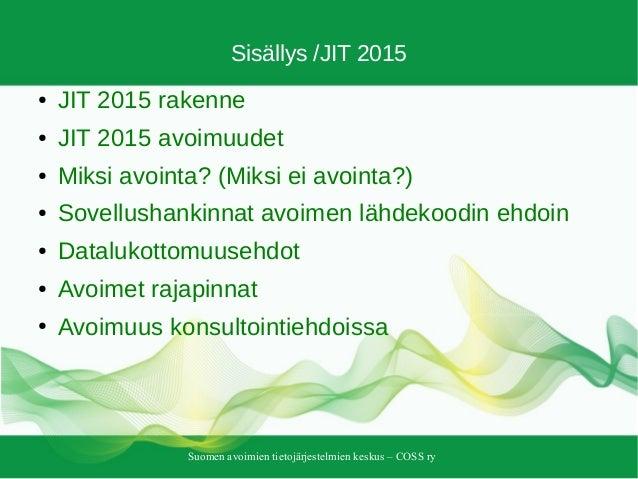 Suomen avoimien tietojärjestelmien keskus – COSS ry Sisällys /JIT 2015 ● JIT 2015 rakenne ● JIT 2015 avoimuudet ● Miksi av...