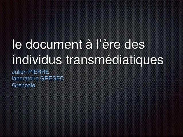 le document à l'ère des individus transmédiatiques Julien PIERRE laboratoire GRESEC Grenoble