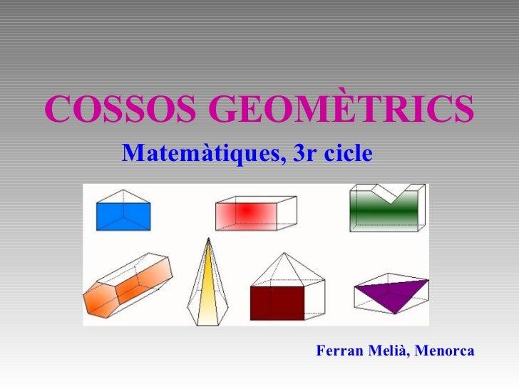 COSSOS GEOMÈTRICS Ferran Melià, Menorca Matemàtiques, 3r cicle