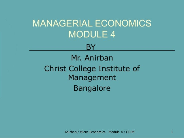 MANAGERIAL ECONOMICS     MODULE 4             BY        Mr. Anirban Christ College Institute of        Management         ...
