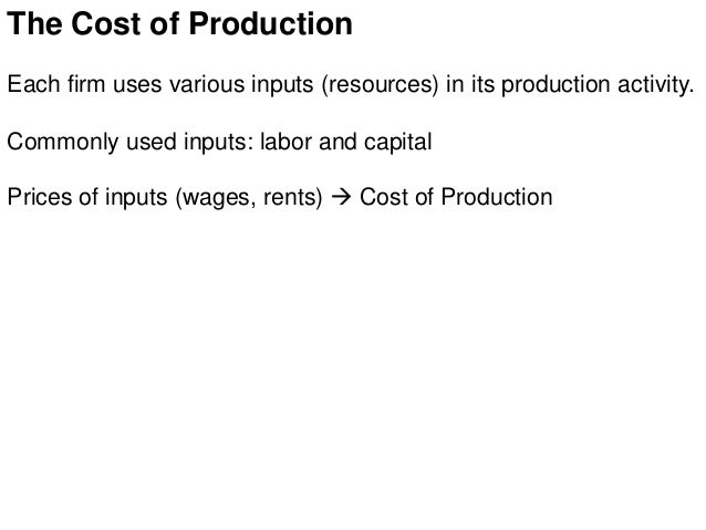 The Cost of Production Each firm uses various inputs (resources) in its production activity. Commonly used inputs: labor a...