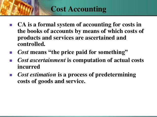 Cost Accounting        CA is a formal system of accounting for costs in the books of accounts by means of which costs ...