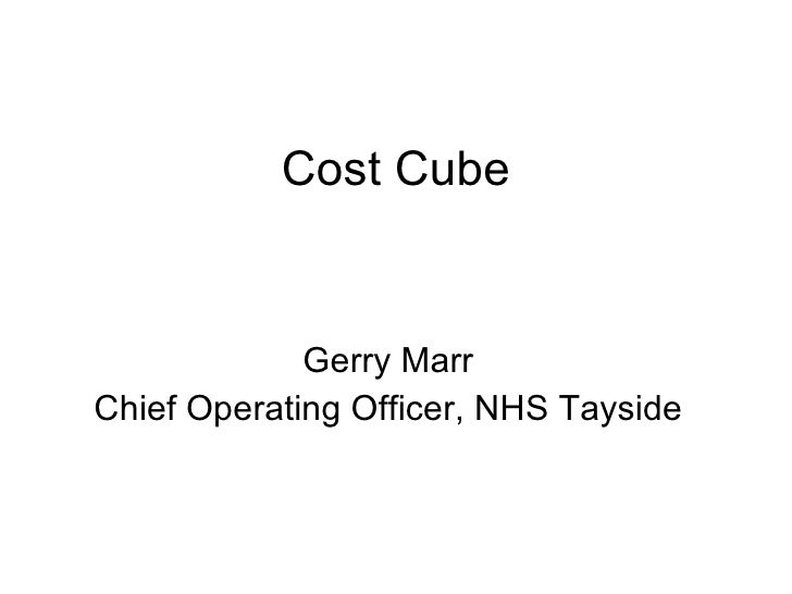 Cost Cube Gerry Marr Chief Operating Officer, NHS Tayside