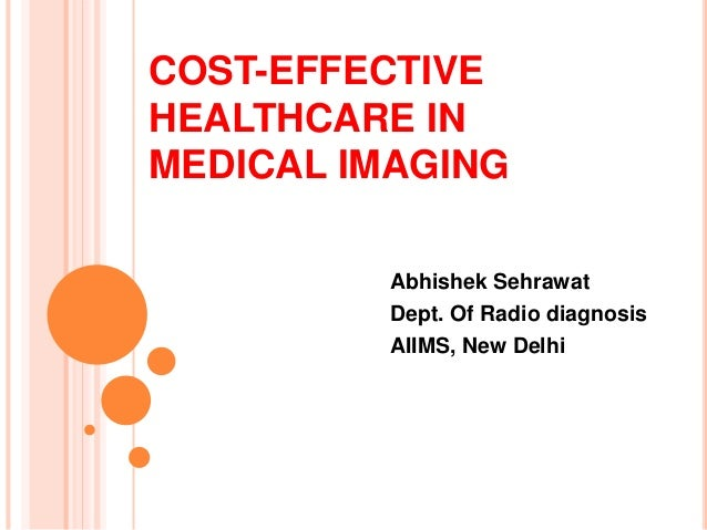COST-EFFECTIVE  HEALTHCARE IN  MEDICAL IMAGING  Abhishek Sehrawat  Dept. Of Radio diagnosis  AIIMS, New Delhi