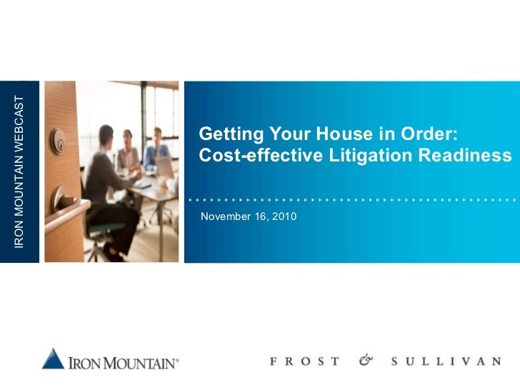 Getting Your House in Order: Cost-effective Litigation Readiness November 16, 2010 IRON MOUNTAIN WEBCAST