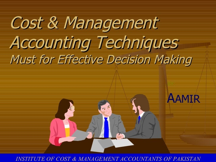 Cost & Management Accounting Techniques Must for Effective Decision Making BY: A AMIR INSTITUTE OF COST & MANAGEMENT ACCOU...
