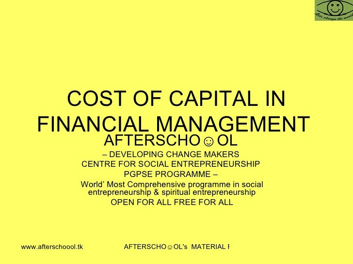 COST OF CAPITAL IN FINANCIAL MANAGEMENT  AFTERSCHO☺OL   –  DEVELOPING CHANGE MAKERS  CENTRE FOR SOCIAL ENTREPRENEURSHIP  P...