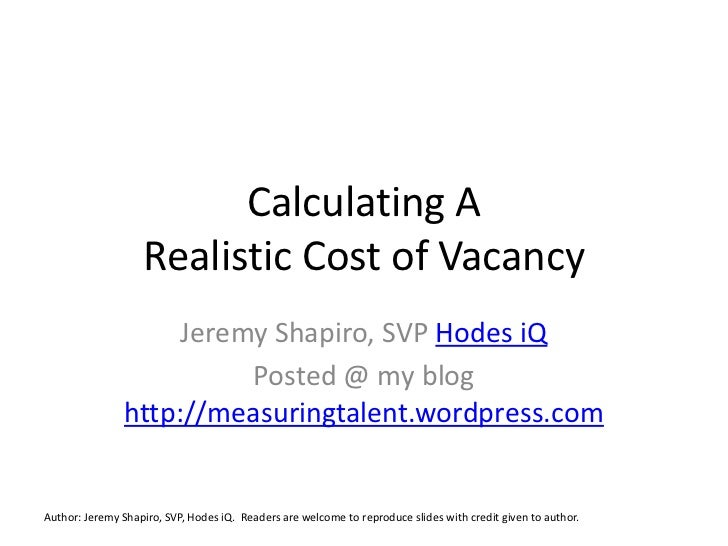 Calculating A Realistic Cost of Vacancy<br />Jeremy Shapiro, SVP Hodes iQ<br />Posted @ my blog http://measuringtalent.wor...