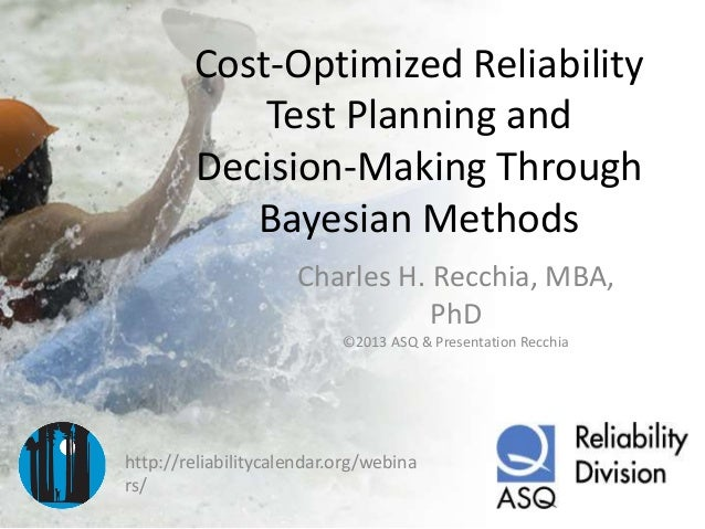 Cost-Optimized Reliability Test Planning and Decision-Making Through Bayesian Methods Charles H. Recchia, MBA, PhD ©2013 A...