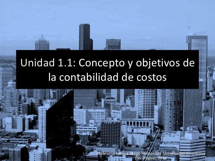 Unidad 1.1: Concepto y objetivos de     la contabilidad de costos               Profesora: Lorena Larios Hernández. Univer...