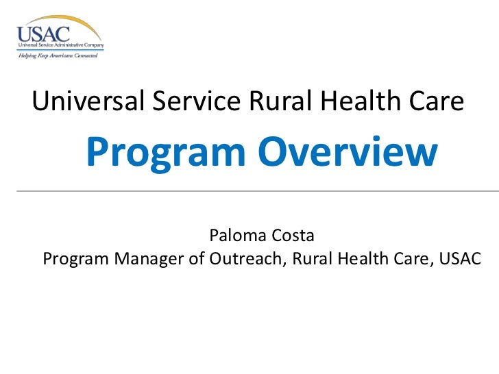 Universal Service Rural Health Care <br />Program Overview<br />Paloma Costa<br />Program Manager of Outreach, Rural Healt...