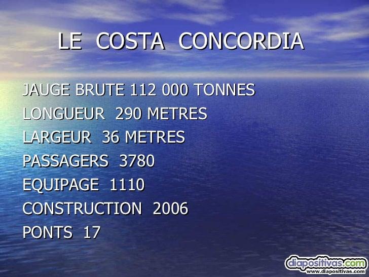 LE  COSTA  CONCORDIA <ul><li>JAUGE BRUTE 112 000 TONNES </li></ul><ul><li>LONGUEUR  290 METRES </li></ul><ul><li>LARGEUR  ...