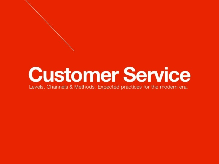 Customer ServiceLevels, Channels & Methods. Expected practices for the modern era.
