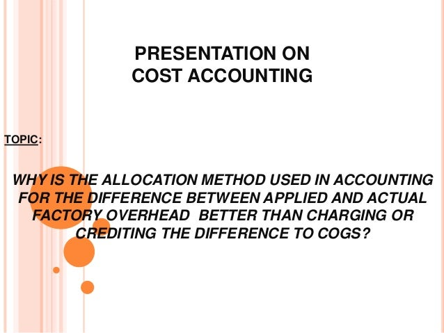 PRESENTATION ON COST ACCOUNTING TOPIC: WHY IS THE ALLOCATION METHOD USED IN ACCOUNTING FOR THE DIFFERENCE BETWEEN APPLIED ...