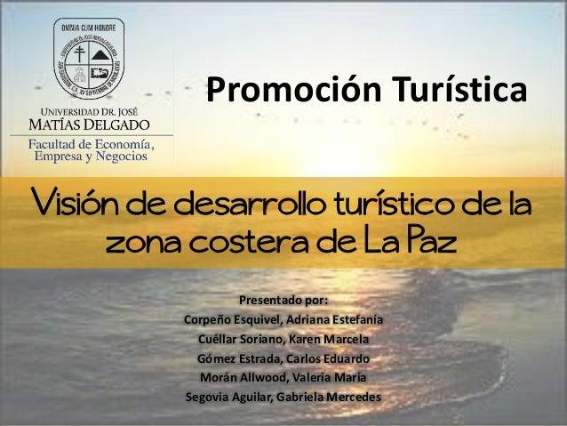 Visión de desarrollo turístico de lazona costera de La PazPresentado por:Corpeño Esquivel, Adriana EstefaníaCuéllar Sorian...
