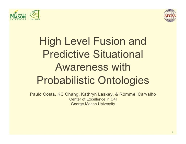 High Level Fusion and    Predictive Situational      Awareness with   Probabilistic Ontologies Paulo Costa, KC Chang, Kath...