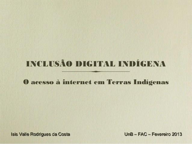 INCLUSÃO DIGITAL INDÍGENA     O acesso à internet em Terras IndígenasIsis Valle Rodrigues da Costa   UnB – FAC – Fevereiro...