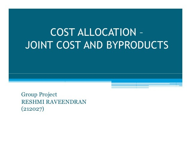 COST ALLOCATION – JOINT COST AND BYPRODUCTS  Group Project RESHMI RAVEENDRAN (212027)