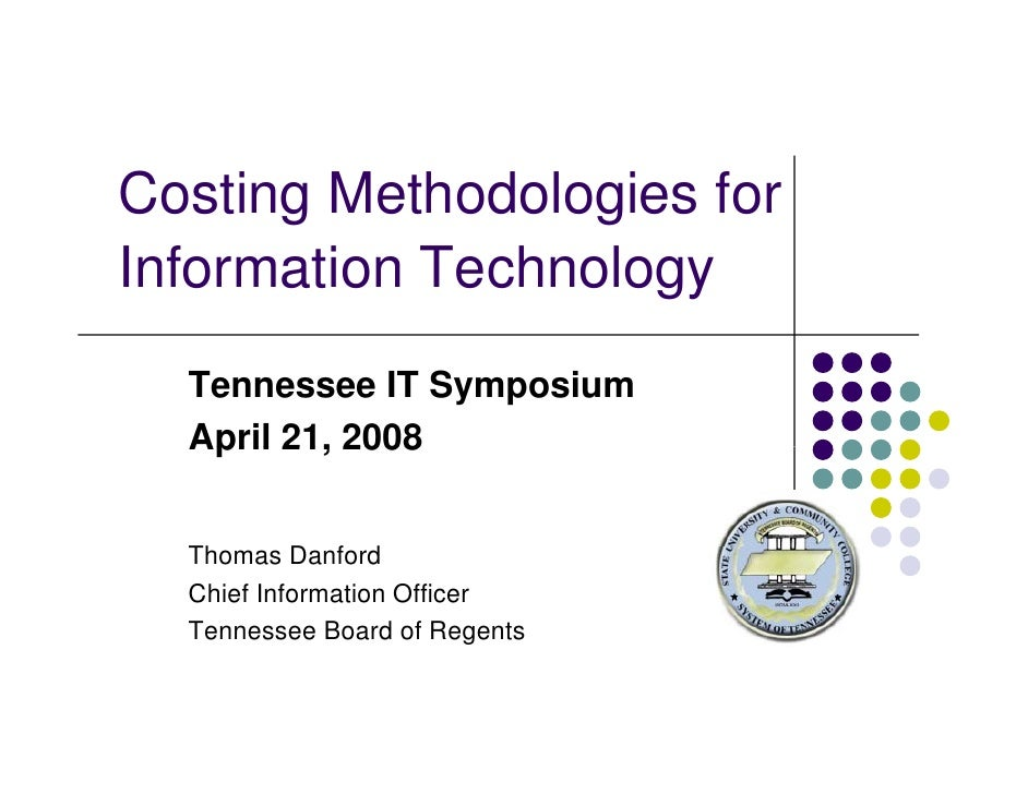 Costing Methodologies for Information Technology I f     i T h l   Tennessee IT Symposium   April 21, 2008     Thomas Danf...