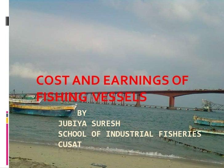 COST AND EARNINGS OFFISHING VESSELS      BY  JUBIYA SURESH  SCHOOL OF INDUSTRIAL FISHERIES  CUSAT