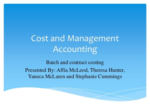 Cost and Management Accounting Batch and contract costing Presented By: Affia McLeod, Theresa Hunter, Yaneca McLaren and S...