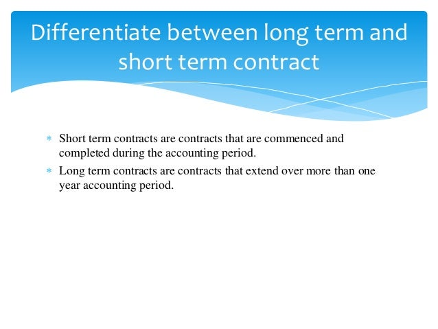  Short term contracts are contracts that are commenced and completed during the accounting period.  Long term contracts ...